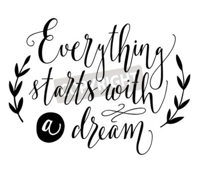 Wall mural Everything starts with a dream. Inspirational quote. Hand drawn vintage illustration with hand-lettering. This illustration can be used as a print on t-shirts and bags, stationary or as a poster.
